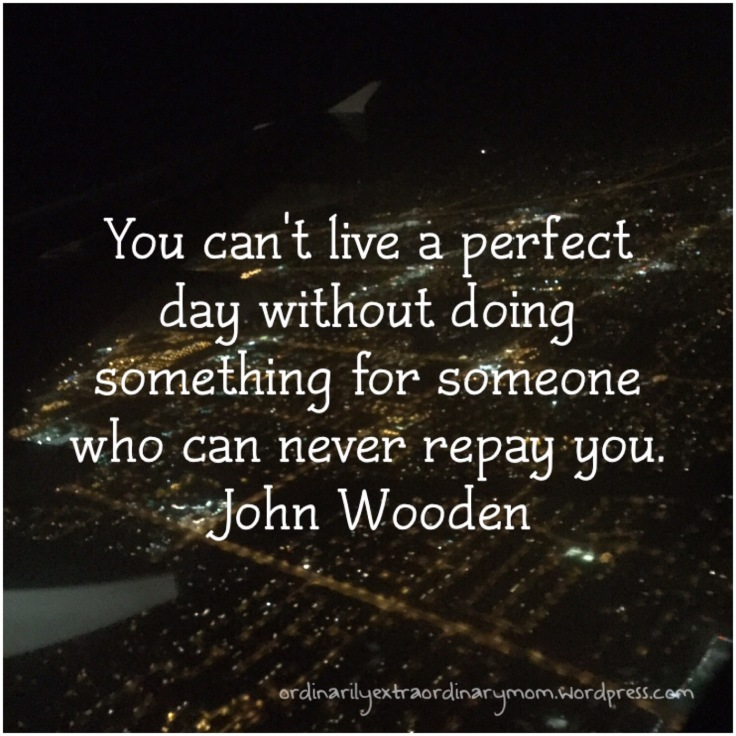 You can't live a perfect day without doing something for someone who can never repay you. ~ John Wooden | ordinarilyextraordinarymom #givingback #giveback #kindness #christianity #inspiration #motivation #angels #johnwooden #raok #randomactsofkindness