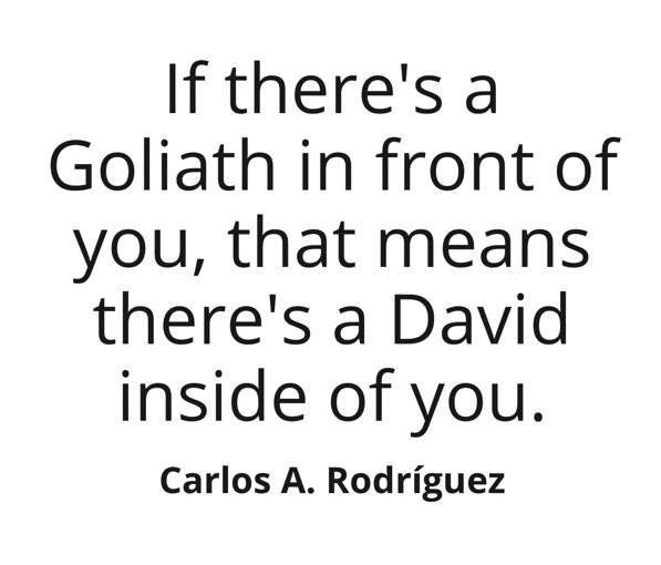 If there's a Goliath in front of you, that means there's a David inside of you. ~ Carlos A. Rodriguez