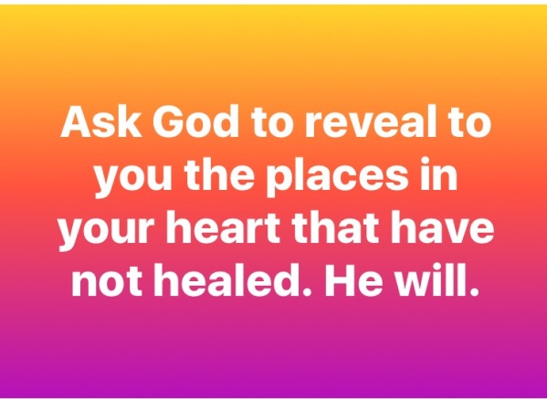 Ask God to reveal to you the places in your hear that have not healed. He will.