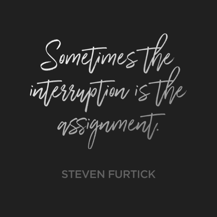 Sometimes the interruption is the assignment. ~ Steven Furtick