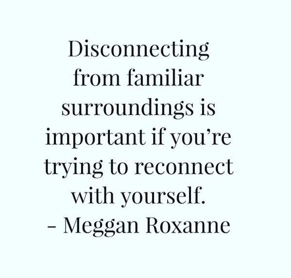 Disconnecting from familiar surroundings is important if you're trying to reconnect with yourself