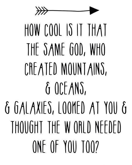 How cool is it that the same God, who created mountains & oceans, & galaxies. looked at you & thought the world needed one of you too?