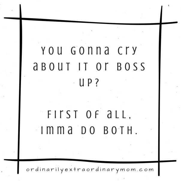 You gonna cry about it or boss up? First of all, Imma do both.