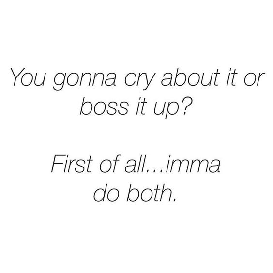 You gonna cry about it or boss it up? First of all...imma do both.