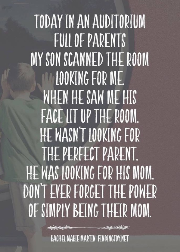 Today in an auditorium full of parents, my son scanned the room looking for me. When he saw me, his face lit up the room. He wasn't looking for the perfect parent. He was looking for his mom. Don't ever forget the power of simply being their mom.