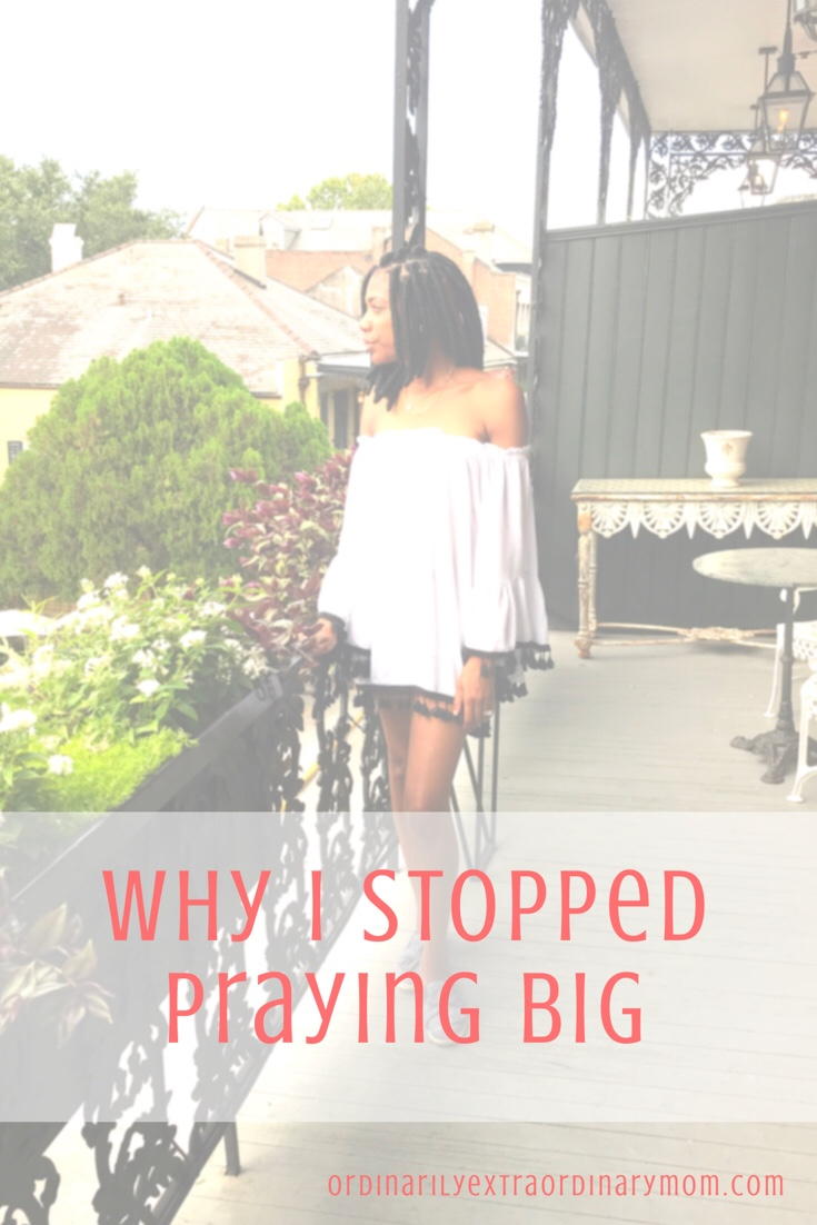 Why I Stopped Praying Big | Ordinarilyextraordinarymom