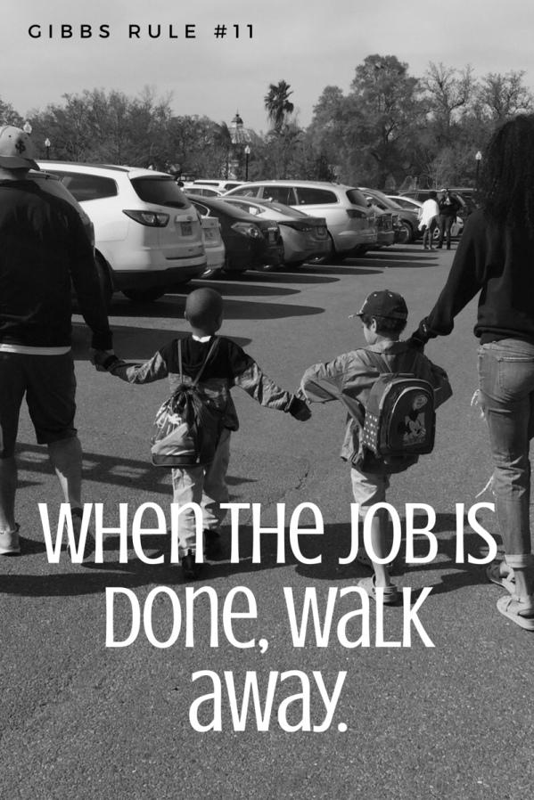When the job is done walk away - Gibbs Rule 11