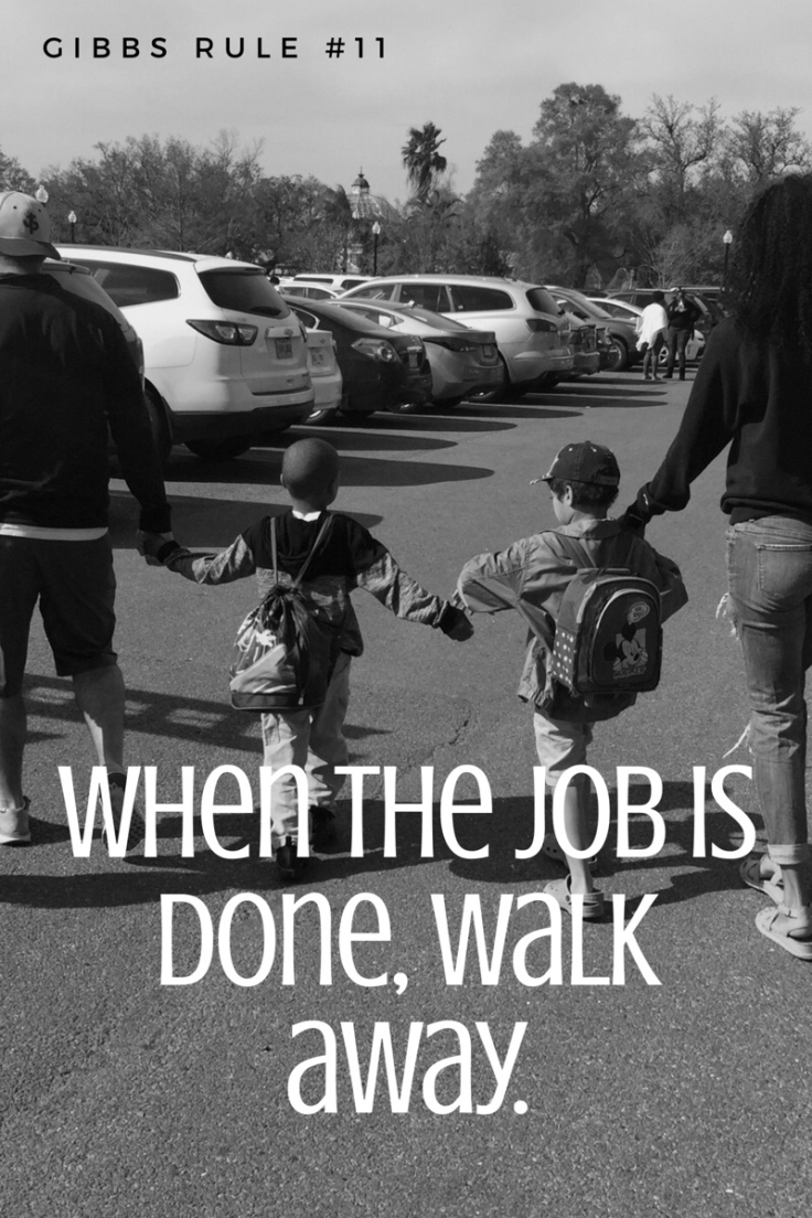 When the job is done walk away - Gibbs Rule 11