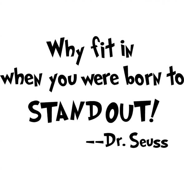 Why fit in when you were born to STAND OUT! ~ Dr. Seuss