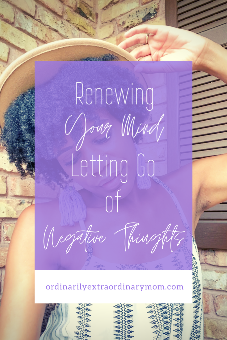 Renewing Your Mind - Letting Go of Negative Thoughts | ordinarilyextraordinarymom #negativethoughts #positivethinking #lettinggo #renewingyourmind #christianmom #workingmoms